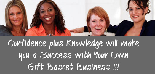 Confidence plus knowledge will make you a success starting your own Gift Basket Business.